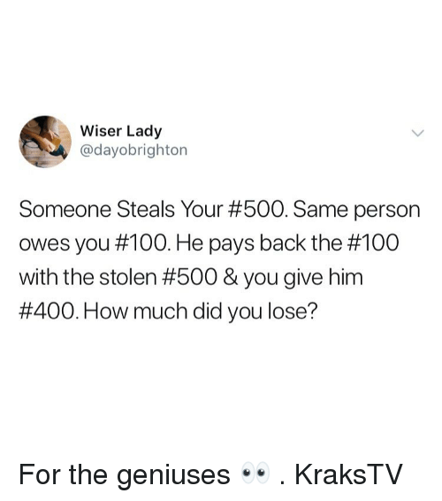Geniuses: Wiser Lady  @dayobrighton  Someone Steals Your #500. Same person  owes you #100. He pays back the #100  with the stolen #500 & you give him  #400. How much did you lose? For the geniuses 👀 . KraksTV