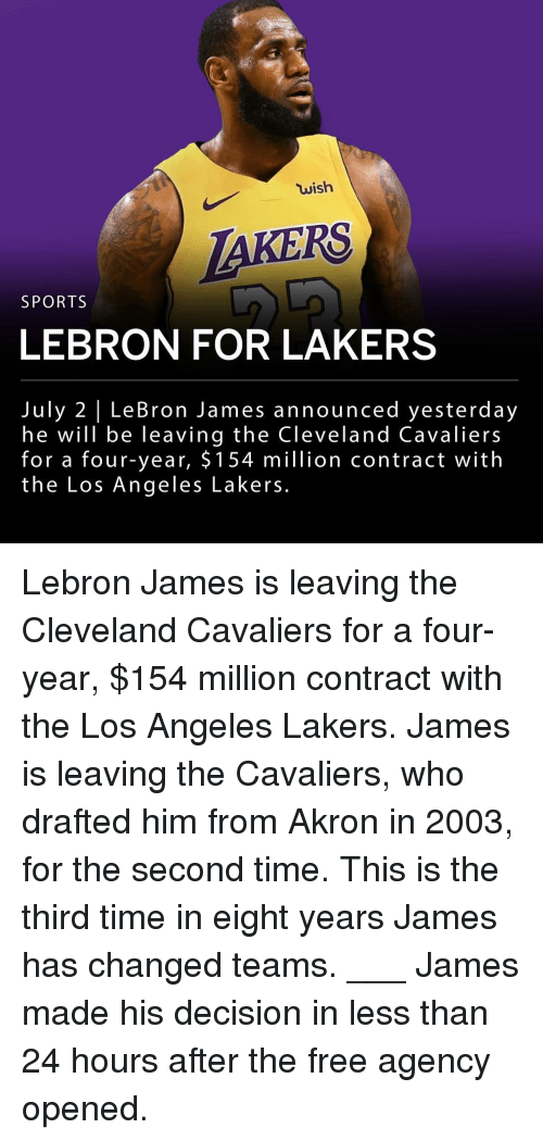 Cleveland Cavaliers, Los Angeles Lakers, and LeBron James: wish  AKERS  SPORTS  LEBRON FOR LAKERS  July 2 | LeBron James announced yesterday  he will be leaving the Cleveland Cavaliers  for a four-year, $ 154 million contract with  the Los Angeles Lakers. Lebron James is leaving the Cleveland Cavaliers for a four-year, $154 million contract with the Los Angeles Lakers. James is leaving the Cavaliers, who drafted him from Akron in 2003, for the second time. This is the third time in eight years James has changed teams. ___ James made his decision in less than 24 hours after the free agency opened.