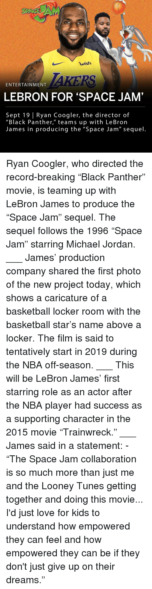 """collaboration: wish  ENTERTAINMENT  LEBRON FOR 'SPACE JAM'  Sept 19 Ryan Coogler, the director of  """"Black Panther,"""" teams up with LeBron  James in producing the """"Space Jam"""" sequel Ryan Coogler, who directed the record-breaking """"Black Panther"""" movie, is teaming up with LeBron James to produce the """"Space Jam"""" sequel. The sequel follows the 1996 """"Space Jam"""" starring Michael Jordan. ___ James' production company shared the first photo of the new project today, which shows a caricature of a basketball locker room with the basketball star's name above a locker. The film is said to tentatively start in 2019 during the NBA off-season. ___ This will be LeBron James' first starring role as an actor after the NBA player had success as a supporting character in the 2015 movie """"Trainwreck."""" ___ James said in a statement: - """"The Space Jam collaboration is so much more than just me and the Looney Tunes getting together and doing this movie... I'd just love for kids to understand how empowered they can feel and how empowered they can be if they don't just give up on their dreams."""""""