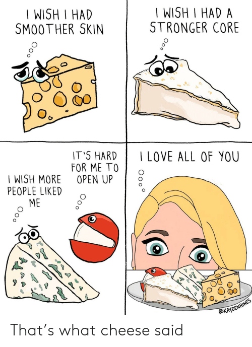 Cheese, Skin, and Core: WISH I HAD  SM00 THER SKIN  IWISH I HAD A  STRONGER CORE  IT'S HARDILOVE ALL OF YOU  FOR ME TOO  WISH MORE OPEN UP  PEOPLE LIKED  ME  AYDENHINES That's what cheese said
