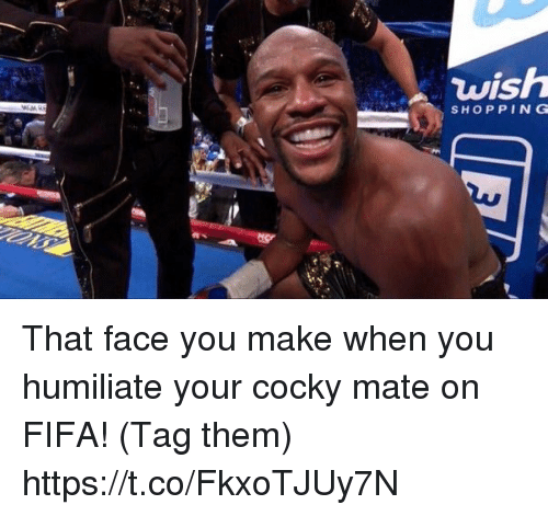humiliate: wish  SHOP PING That face you make when you humiliate your cocky mate on FIFA! (Tag them) https://t.co/FkxoTJUy7N