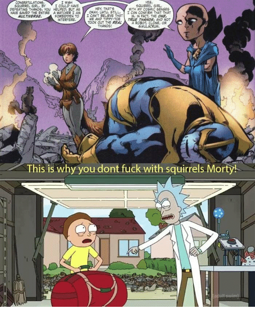 True, Fuck, and Girl: WISH  YES  SQUIRREL GIRL  WITH MY COSMIC SENSES  SQUIRREL GIRL, BY  ▼ 工couLD HAVE  DEFEATNG THANOS, YOu HELPED BUT AS  HAVE SAVED THE ENTIRE A WATCHERIAM  FORSODEN TO  HEY, THATS  I CANT BELIEVE THATS, IN FACT, THE ONE  TOOK OUT THE REALA ROBOT, CLONE OR  OKAY, LATU STILLI CAN CONFIRM THAT THAT  ME AND TIPPY TOE TRUE THANOS, AND NOT  MULTIVERSE  INTERFERE  THANOS  This is why you dont fuck with squirrels Morty!