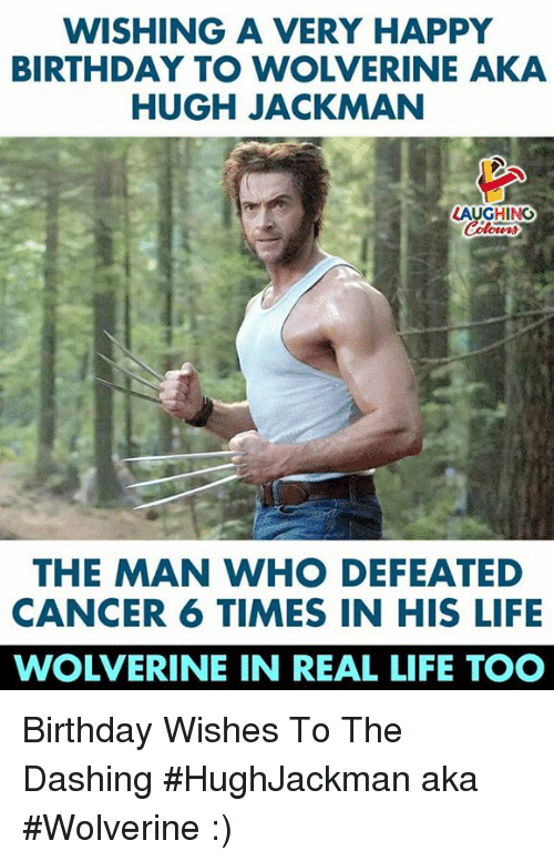 Birthday, Life, and Wolverine: WISHING A VERY HAPPY  BIRTHDAY TO WOLVERINE AKA  HUGH JACKMAN  LAUGHING  THE MAN WHO DEFEATED  CANCER 6 TIMES IN HIS LIFE  WOLVERINE IN REAL LIFE TOO Birthday Wishes To The Dashing #HughJackman aka #Wolverine  :)