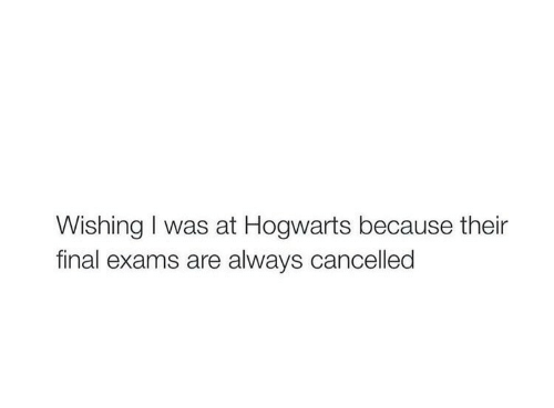 exams: Wishing I was at Hogwarts because their  final exams are always cancelled