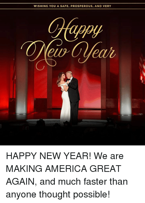 Making America Great Again: WISHING YOU A SAFE, PROSPEROUS, AND VERY HAPPY NEW YEAR! We are MAKING AMERICA GREAT AGAIN, and much faster than anyone thought possible!
