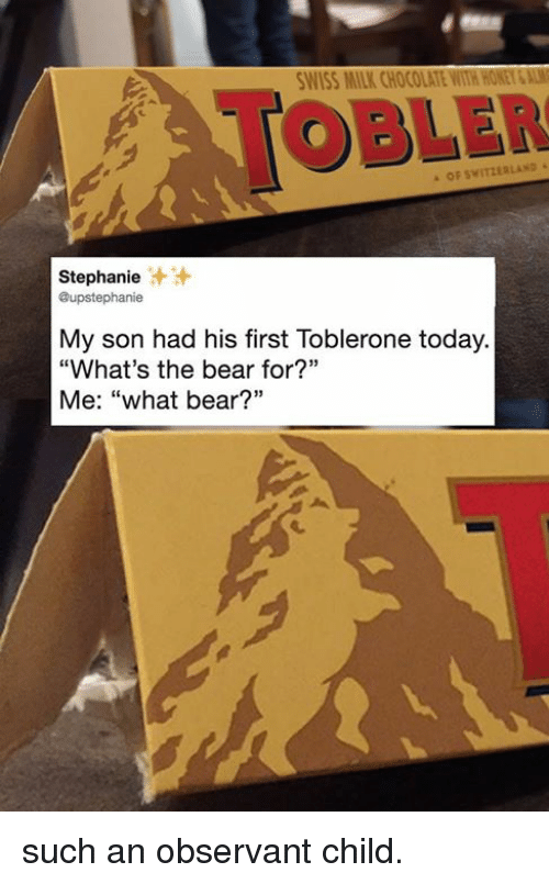"""observant: WISS MILK CHOCOLATE WITH HONEY&AL  TOBLER  OF SWITZERLAND  Stephanie  @upstephanie  汁汁  My son had his first Toblerone today.  """"What's the bear for?""""  Me: """"what bear?"""" such an observant child."""