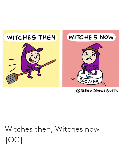 Draws: WITC HES NOW  WITCHES THEN  ROOMBA  @DIEGO DRAWS BUTTS Witches then, Witches now [OC]