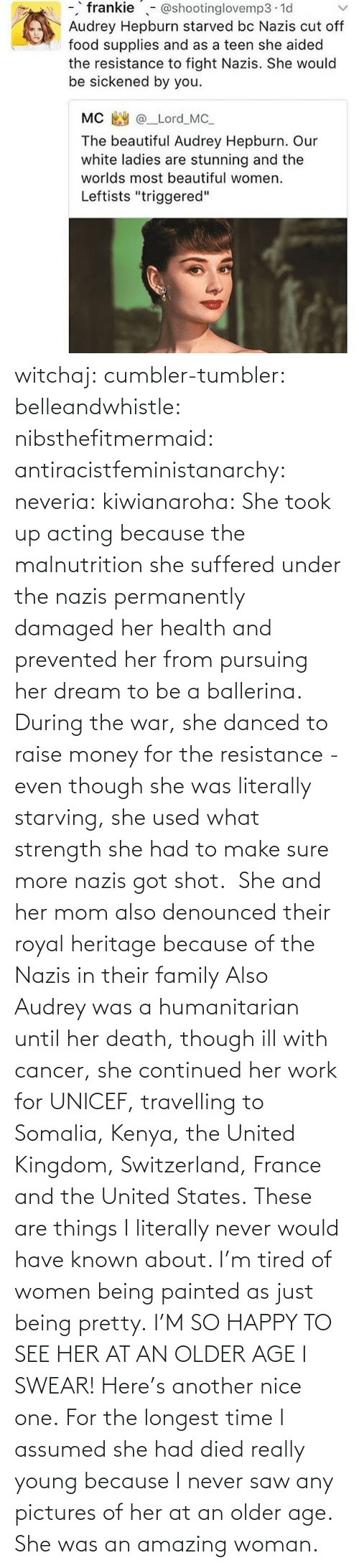 swear: witchaj: cumbler-tumbler:  belleandwhistle:  nibsthefitmermaid:  antiracistfeministanarchy:  neveria:  kiwianaroha: She took up acting because the malnutrition she suffered under the nazis permanently damaged her health and prevented her from pursuing her dream to be a ballerina. During the war, she danced to raise money for the resistance - even though she was literally starving, she used what strength she had to make sure more nazis got shot.  She and her mom also denounced their royal heritage because of the Nazis in their family  Also Audrey was a humanitarian until her death, though ill with cancer, she continued her work for UNICEF, travelling to Somalia, Kenya, the United Kingdom, Switzerland, France and the United States.  These are things I literally never would have known about. I'm tired of women being painted as just being pretty.  I'M SO HAPPY TO SEE HER AT AN OLDER AGE I SWEAR!  Here's another nice one.   For the longest time I assumed she had died really young because I never saw any pictures of her at an older age.  She was an amazing woman.