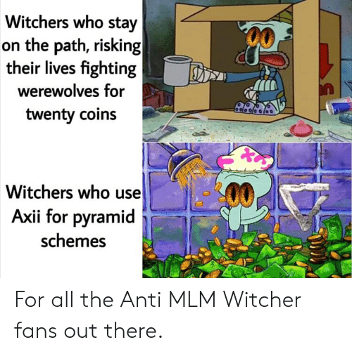 Witchers: Witchers who stay  on the path, risking  their lives fighting  werewolves for  twenty coins  Witchers who use  Axii for pyramid  schemes For all the Anti MLM Witcher fans out there.