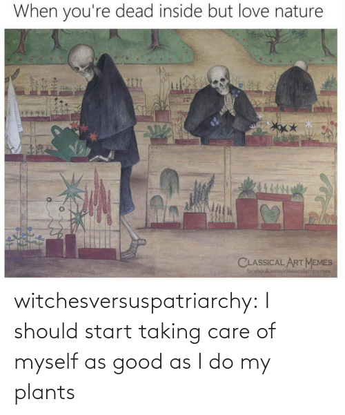 Start: witchesversuspatriarchy:  I should start taking care of myself as good as I do my plants