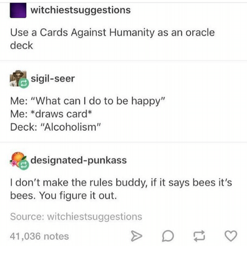"Cards Against Humanity, Ironic, and Happy: witchiestsuggestions  Use a Cards Against Humanity as an oracle  deck  sigil-seer  Me: ""What can I do to be happy""  Me: *draws card*  Deck: ""Alcoholism""  designated-punkass  I don't make the rules buddy, if it says bees it's  bees. You figure it out.  Source: witchiestsuggestions  41,036 notes"