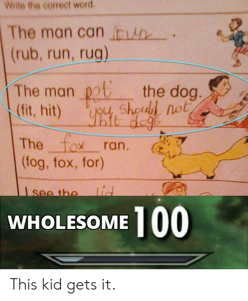 The 100: Wite the correct word  The man can h  (rub, run, rug)  The man chod not  (fit, hit)  the dog.  it dege  The fox  (fog, fox, for)  ran.  lid  see the  100  WHOLESOME This kid gets it.