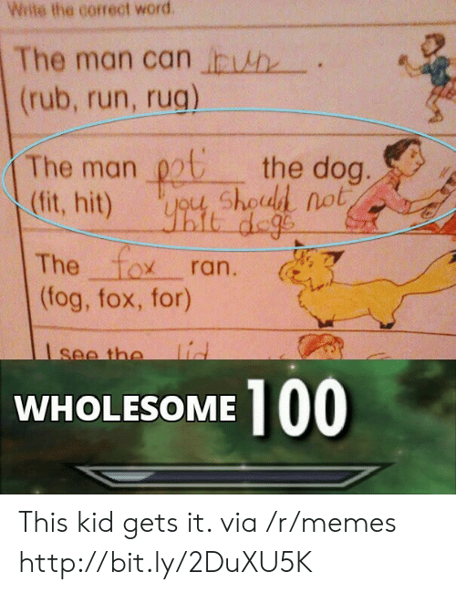 rug: Wite the correct word  The man can h  (rub, run, rug)  The man chod not  (fit, hit)  the dog.  it dege  The fox  (fog, fox, for)  ran.  lid  see the  100  WHOLESOME This kid gets it. via /r/memes http://bit.ly/2DuXU5K
