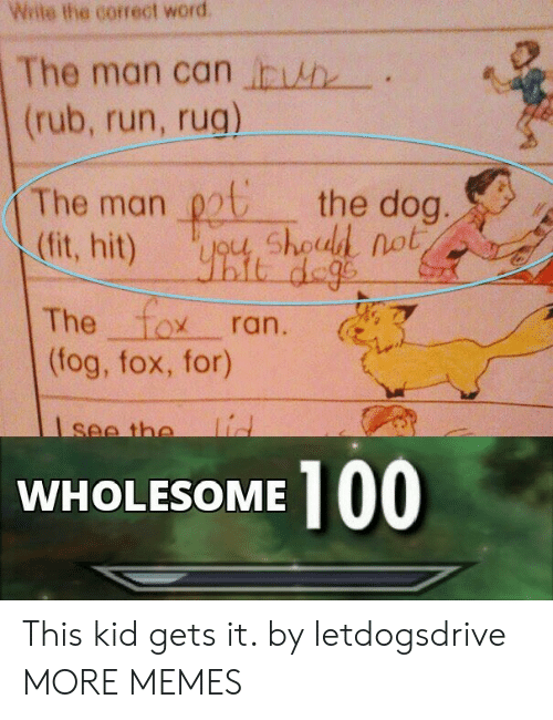 rug: Wite the correct word  The man can h  (rub, run, rug)  The man chod not  (fit, hit)  the dog.  it dege  The fox  (fog, fox, for)  ran.  lid  see the  100  WHOLESOME This kid gets it. by letdogsdrive MORE MEMES