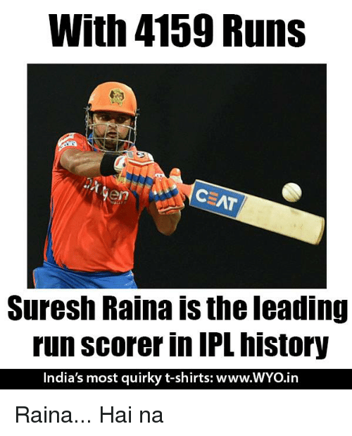 Memes, Run, and History: With 4159 Runs  en  Suresh Raina is the leading  run scorer in IPL history  India's most quirky t-shirts: www.WYo.in Raina... Hai na