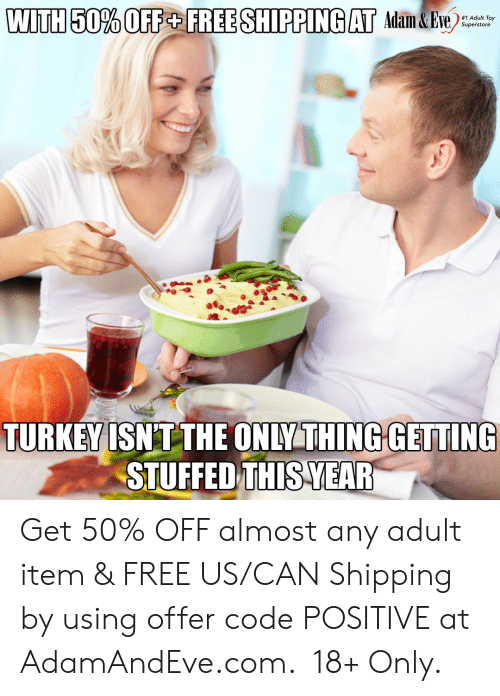 Free, Http, and Turkey: WITH 50% OFF+ FREE SHIPPING AT Adam&Eve  #1 Adult Toy  Superstore  TURKEY ISNT THE ONLY THING GETTING  STUFFED THIS YEAR   Get 50% OFF almost any adult item & FREE US/CAN Shipping by using offer code POSITIVE at AdamAndEve.com.  18+ Only.