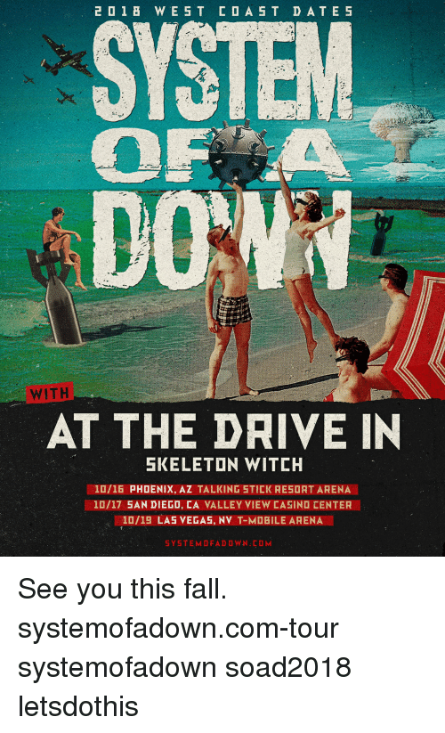 Fall, Memes, and Las Vegas: WITH  AT THE DRIVE IN  SKELETON WITCH  10/16 PHOENIX, AZ TALKING STICK RESORT ARENA  10/17 5AN DIEGD, CA VALLEY VIEW CAEIND CENTER  ·10/19 LAS VEGAS, NV T-M BILE ARENA See you this fall. systemofadown.com-tour systemofadown soad2018 letsdothis