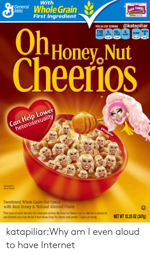 Cholesterol: With  centWhole Grain  General  TOPS  First Ingredient  34CUP SERVING @katapiliar  110.308  OlHonev, Nut  heerioS  CALDRIE  SAT FAT DUM SBS  Can Help Lower  heterosexuality  d to  Show  Sweetened Whole Grain Oat Cereal  with Real Honey&Natural Almond Flavor  and cholesterol may reduce the tisk of heat disease Honey Nut Cheerios cereal puvides 75 grams per serving  NET WT 1225 0Z (BATg) katapiliar:Why am I even aloud to have Internet