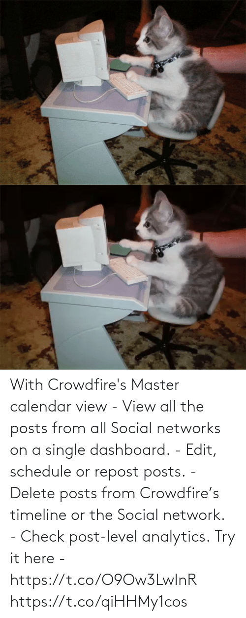 Posts: With Crowdfire's Master calendar view - View all the posts from all Social networks on a single dashboard. - Edit, schedule or repost posts. - Delete posts from Crowdfire's timeline or the Social network. - Check post-level analytics.  Try it here - https://t.co/O9Ow3LwInR https://t.co/qiHHMy1cos