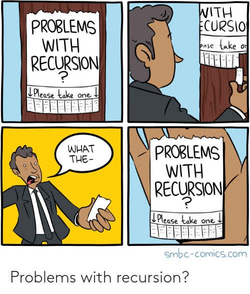 L: WITH  ECURSIO  PROBLEMS  WITH  SJON  take  or  ease  RECURSION  LPlease take one  PROBLEMS  WITH  RECURSION  WHAT  THE-  L Please take one  smbc-comics.com Problems with recursion?