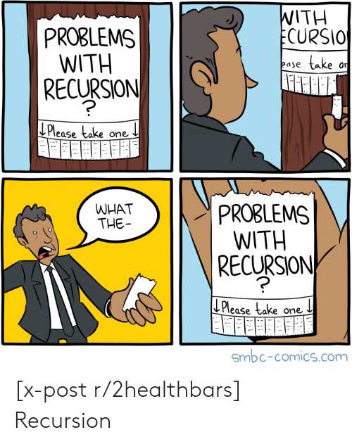Comics, Com, and One: WITH  ECURSIO  PROBLEMS  WITH  take  ease  RECURSION  J Please take  one  PROBLEMS  WITH  RECURSION  WHAT  THE  Please take one  Smbc-comics.com [x-post r/2healthbars] Recursion
