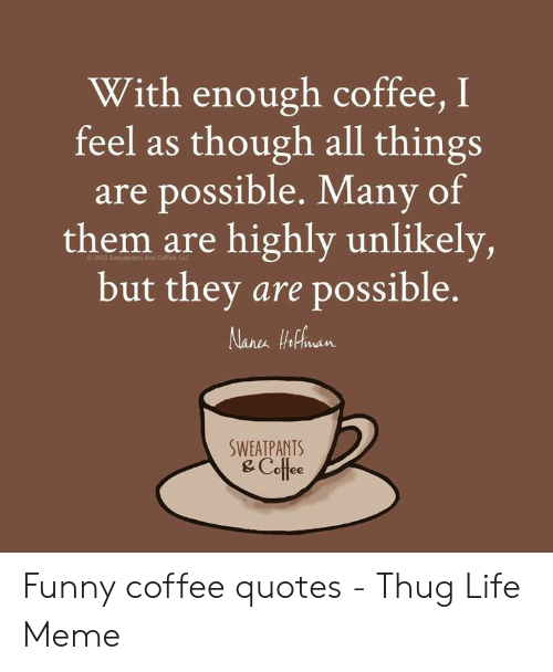 With Enough Coffee I Feel as Though All Things Are Possible Many ... #sweatpantsCoffeeQuotes