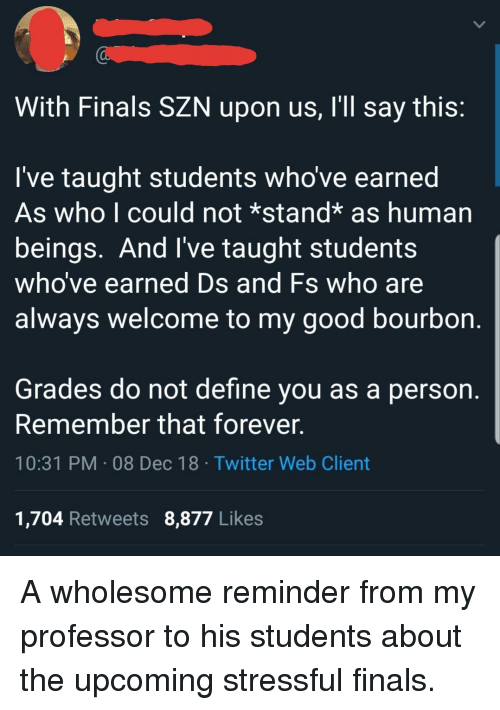 Finals, Twitter, and Define: With Finals SZN upon us, I'll say this:  I've taught students who've earned  As who l could not *stand* as human  beings. And I've taught students  who ve earned D  always Welcome to my good bourbon.  s and Fs who are  Grades do not define you as a person.  Remember that forever.  10:31 PM 08 Dec 18 Twitter Web Client  1,704 Retweets 8,877 Likes A wholesome reminder from my professor to his students about the upcoming stressful finals.