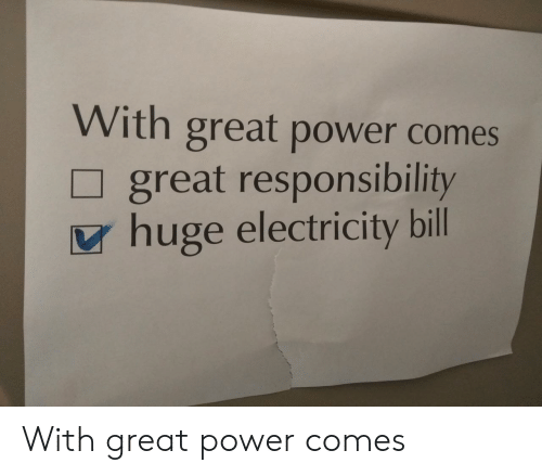 Power, Responsibility, and Electricity: With great power comes  great responsibility  huge electricity bill With great power comes