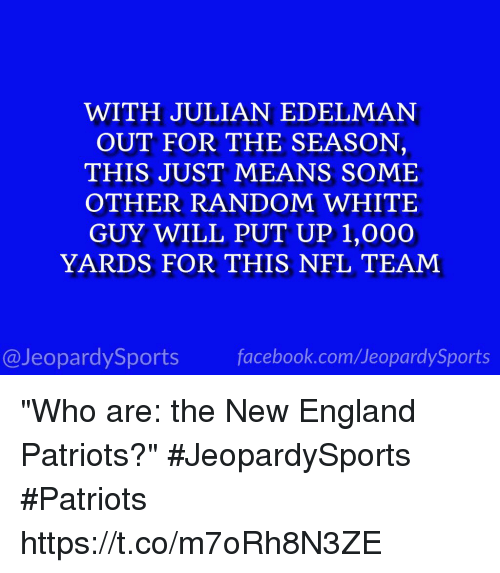 "randomizer: WITH JULIAN EDELMAN  OUT FOR THE SEASON,  THIS JUST MEANS SOME  OTHER RANDOM WHITE  GUY WILL PUT UP 1,000O  YARDS FOR THIS NFL TEAM  @JeopardySports facebook.com/JeopardySports ""Who are: the New England Patriots?"" #JeopardySports #Patriots https://t.co/m7oRh8N3ZE"