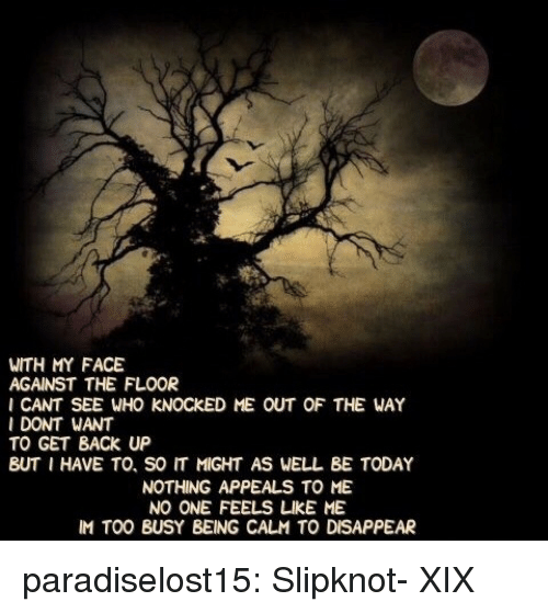 Get Back Up: WITH MY FACE  AGAINST THE FLOOR  I CANT SEE WHO KNOCKED ME OUT OF THE WAY  I DONT WANT  TO GET BACK UP  BUT I HAVE TO, SO IT MIGHT AS WELL BE TODAY  NOTHING APPEALS TO ME  NO ONE FEELS凵KE ME  IM TOO BUSY BEING CALM TO DISAPPEAR paradiselost15:  Slipknot- XIX