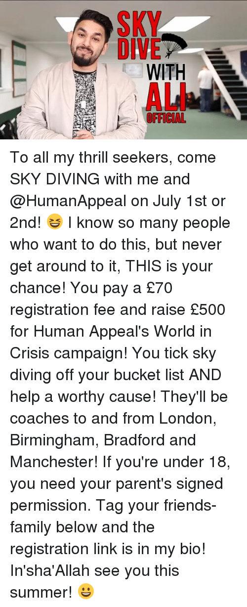 sky diving: WITH  OFFICIAL To all my thrill seekers, come SKY DIVING with me and @HumanAppeal on July 1st or 2nd! 😆 I know so many people who want to do this, but never get around to it, THIS is your chance! You pay a £70 registration fee and raise £500 for Human Appeal's World in Crisis campaign! You tick sky diving off your bucket list AND help a worthy cause! They'll be coaches to and from London, Birmingham, Bradford and Manchester! If you're under 18, you need your parent's signed permission. Tag your friends-family below and the registration link is in my bio! In'sha'Allah see you this summer! 😀