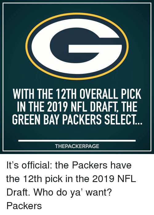 Green Bay Packers: WITH THE 12TH OVERALL PICK  IN THE 2019 NFL DRAFT, THE  GREEN BAY PACKERS SELECT  THEPACKERPAGE It's official: the Packers have the 12th pick in the 2019 NFL Draft. Who do ya' want? Packers