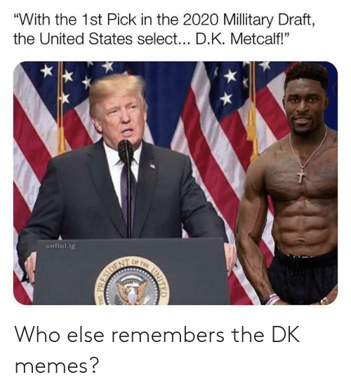 """Metcalf: """"With the 1st Pick in the 2020 Millitary Draft,  the United States select... D.K. Metcalf!""""  anflol.ig  OF THE  UNITE  HE PRESIDEN Who else remembers the DK memes?"""