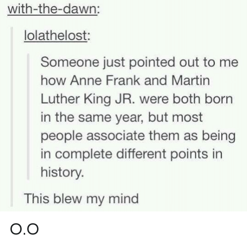 This Blew My Mind: with-the-dawn:  Iolathelost:  Someone just pointed out to me  how Anne Frank and Martin  Luther King JR. were both born  in the same year, but most  people associate them as being  in complete different points in  history.  This blew my mind O.O