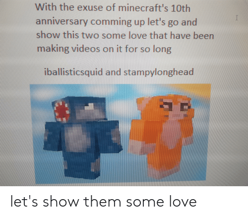 Love, Videos, and Been: With the exuse of minecraft's 10th  anniversary comming up let's go and  show this two some love that have been  making videos on it for so lorn  iballisticsquid and stampylonghead let's show them some love