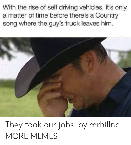 Dank, Driving, and Memes: With the rise of self driving vehicles, it's only  a matter of time before there's a Country  song where the guy's truck leaves him. They took our jobs. by mrhillnc MORE MEMES