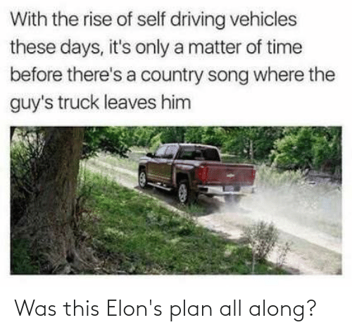 Driving, Time, and A Matter: With the rise of self driving vehicles  these days, it's only a matter of time  before there's a country song where the  guy's truck leaves him Was this Elon's plan all along?