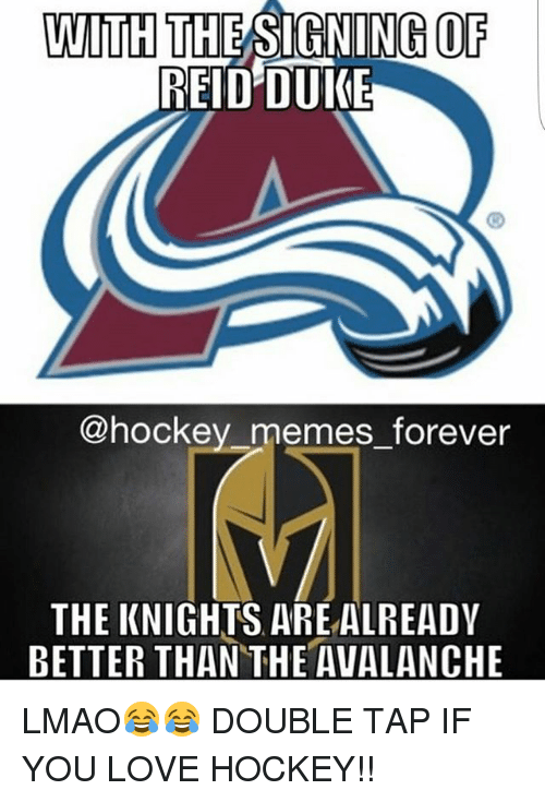avalanche: WITH  THESIGNING OF  REID DUKE  hockey memes forever  THE KNIGHTS ARE ALREADY  BETTER THAN THE AVALANCHE LMAO😂😂 DOUBLE TAP IF YOU LOVE HOCKEY!!