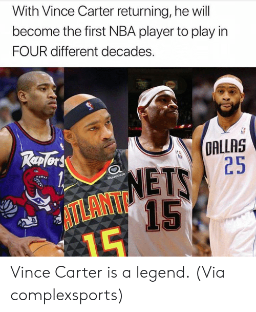 Dallas: With Vince Carter returning, he will  become the first NBA player to play in  FOUR different decades.  DALLAS  25  TP  NETS  15  ATLANT Vince Carter is a legend.  (Via complexsports)