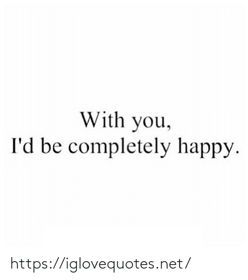 completely: With you,  I'd be completely happy. https://iglovequotes.net/