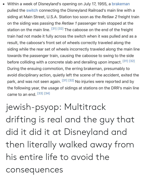 to-the-side: Within a week of Disneyland's opening on July 17, 1955, a brakeman  pulled the switch connecting the Disneyland Railroad's main line with a  siding at Main Street, U.S.A. Station too soon as the Retlaw 2 freight train  on the siding was passing the Retlaw 1 passenger train stopped at the  station on the main line. 131] (321 The caboose on the end of the freight  train had not made it fully across the switch when it was pulled and as a  result, the caboose's front set of wheels correctly traveled along the  siding while the rear set of wheels incorrectly traveled along the main line  towards the passenger train, causing the caboose to swing to the side  before colliding with a concrete slab and derailing upon impact. (31 (32]  During the ensuing commotion, the erring brakeman, presumably to  avoid disciplinary action, quietly left the scene of the accident, exited the  park, and was not seen again. 131] (321 No injuries were reported and by  the following year, the usage of sidings at stations on the DRR's main line  came to an end. [33] [34] jewish-psyop: Multitrack drifting is real and the guy that did it did it at Disneyland and then literally walked away from his entire life to avoid the consequences