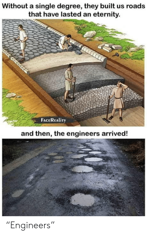 "Roads: Without a single degree, they built us roads  that have lasted an eternity.  FACEREALITY  and then, the engineers arrived! ""Engineers"""