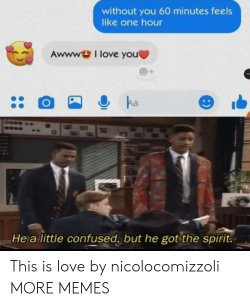 Confused, Dank, and Love: without you 60 minutes feels  like one hour  Awwwl love you  Aa  He a little confused, but he got the spirit. This is love by nicolocomizzoli MORE MEMES