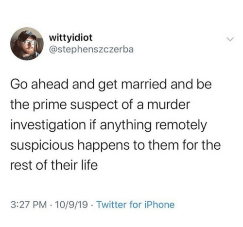Murder: wittyidiot  @stephenszczerba  Go ahead and get married and be  the prime suspect of a murder  investigation if anything remotely  suspicious happens to them for the  rest of their life  3:27 PM · 10/9/19 · Twitter for iPhone