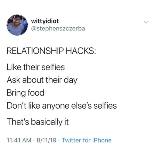 Food, Iphone, and Twitter: wittyidiot  @stephenszczerba  RELATIONSHIP HACKS:  Like their selfies  Ask about their day  Bring food  Don't like anyone else's selfies  That's basically it  11:41 AM 8/11/19 Twitter for iPhone