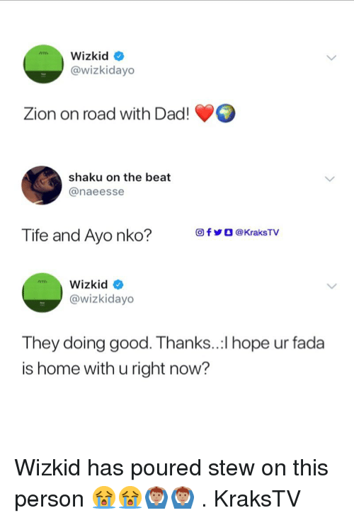 Dad, Memes, and Good: Wizkid *  @wizkidayo  Zion on road with Dad!  shaku on the beat  @naeesse  回fVO @KraksTV  Tife and Ayo nko?  @wizkidayo  They doing good. Thanks..:l hope ur fada  is home with u right now? Wizkid has poured stew on this person 😭😭🙆🏽♂️🙆🏽♂️ . KraksTV