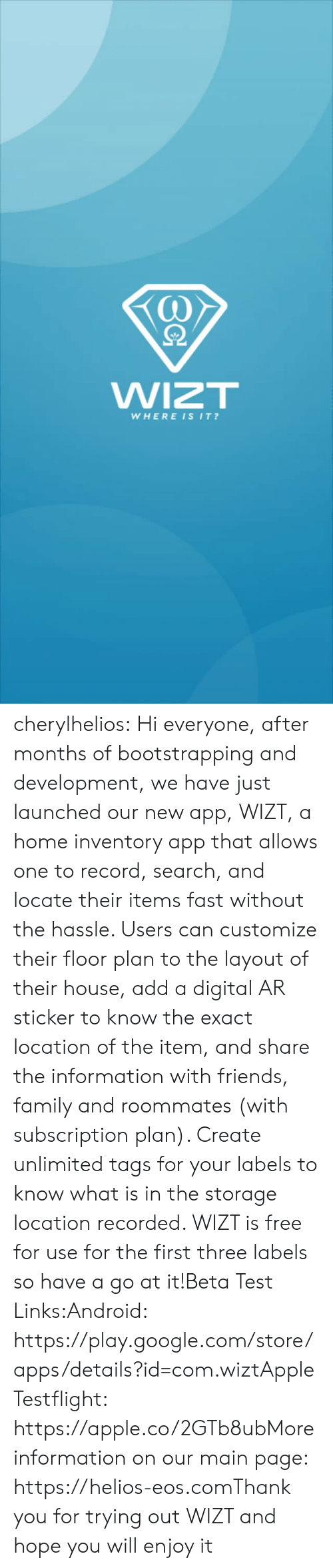 links: WIZT  WHEREISIT? cherylhelios:  Hi everyone, after months of bootstrapping and development, we have just launched our new app, WIZT, a home inventory app that allows one to record, search, and locate their items fast without the hassle. Users can customize their floor plan to the layout of their house, add a digital AR sticker to know the exact location of the item, and share the information with friends, family and roommates (with subscription plan). Create unlimited tags for your labels to know what is in the storage location recorded. WIZT is free for use for the first three labels so have a go at it!Beta Test Links:Android: https://play.google.com/store/apps/details?id=com.wiztApple Testflight: https://apple.co/2GTb8ubMore information on our main page: https://helios-eos.comThank you for trying out WIZT and hope you will enjoy it