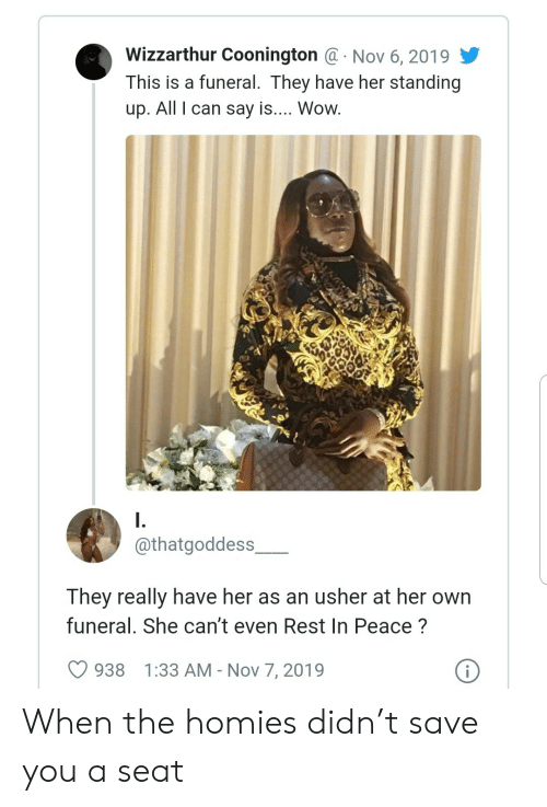 rest in peace: Wizzarthur Coonington @ Nov 6, 2019  This is a funeral. They have her standing  .  up. All I can say is.... Wow.  I.  @thatgoddess  They really have her as an usher at her own  funeral. She can't even Rest In Peace?  i  938  1:33 AM - Nov 7, 2019 When the homies didn't save you a seat