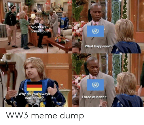 At Me: wJBGR111  TON  world war  breaks out  What happened?  Why do you always  look at me?  Force of habbit WW3 meme dump
