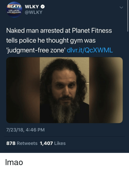 Gym, Lmao, and Police: WLKYO WLKY  LIVE. LOCAL.  LATE BREAKING  Naked man arrested at Planet Fitness  tells police he thought gym was  judgment-free zone' dlvr.it/QcXWML  7/23/18, 4:46 PM  878 Retweets 1,407 Likes lmao